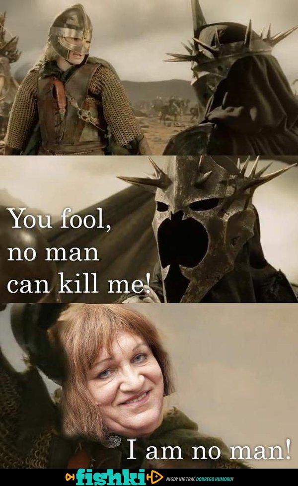 I am no man!